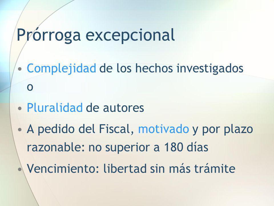 Prórroga excepcional Complejidad de los hechos investigados o Pluralidad de autores A pedido del Fiscal, motivado y por plazo razonable: no superior a