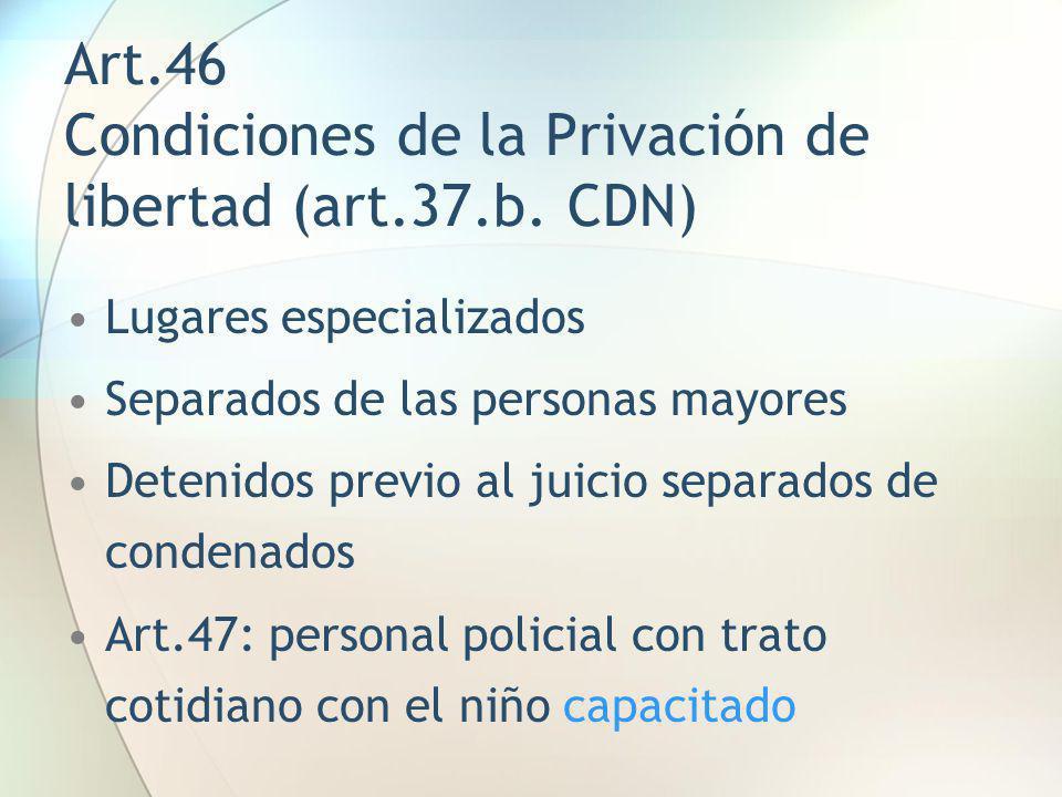 Art.46 Condiciones de la Privación de libertad (art.37.b. CDN) Lugares especializados Separados de las personas mayores Detenidos previo al juicio sep