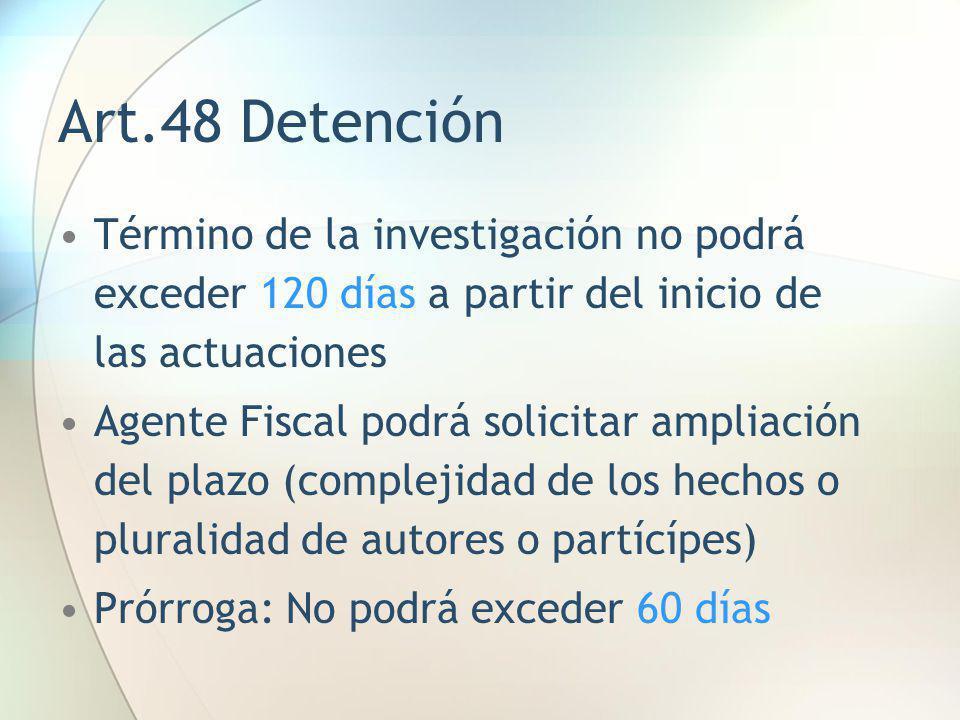 Art.48 Detención Término de la investigación no podrá exceder 120 días a partir del inicio de las actuaciones Agente Fiscal podrá solicitar ampliación