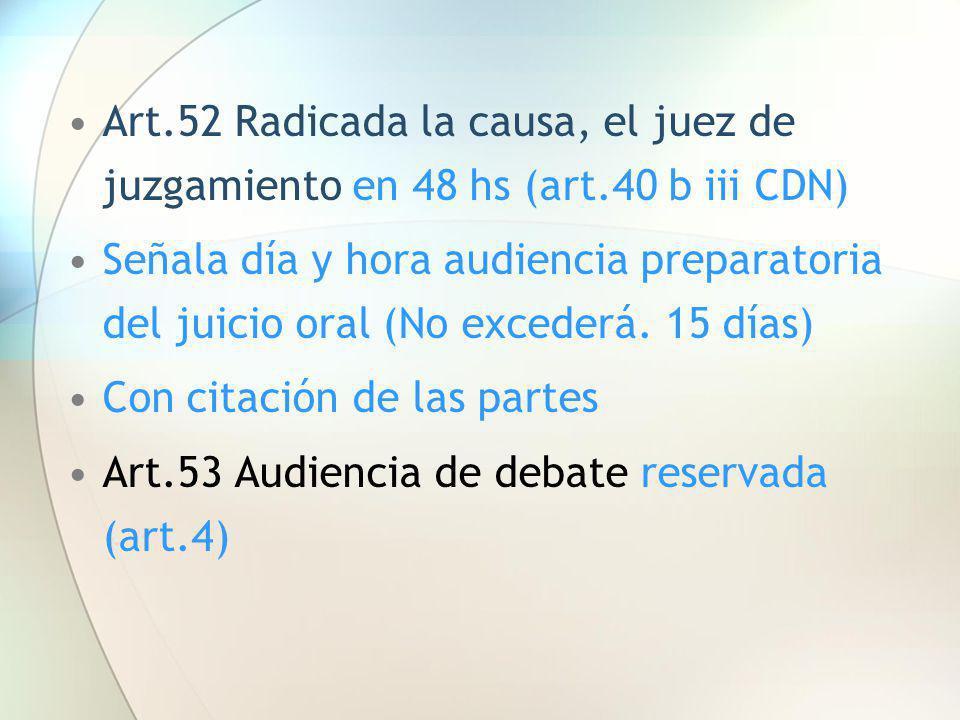 Art.52 Radicada la causa, el juez de juzgamiento en 48 hs (art.40 b iii CDN) Señala día y hora audiencia preparatoria del juicio oral (No excederá. 15