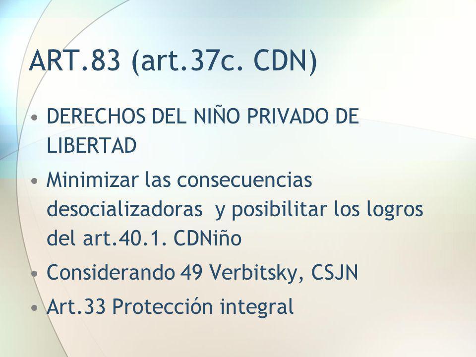 ART.83 (art.37c. CDN) DERECHOS DEL NIÑO PRIVADO DE LIBERTAD Minimizar las consecuencias desocializadoras y posibilitar los logros del art.40.1. CDNiño