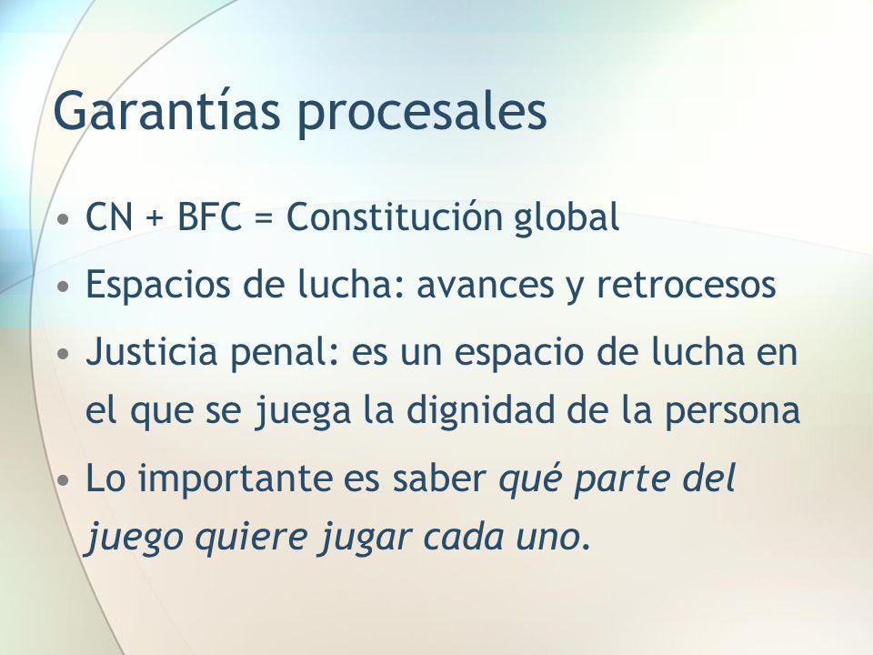 Garantías procesales CN + BFC = Constitución global Espacios de lucha: avances y retrocesos Justicia penal: es un espacio de lucha en el que se juega