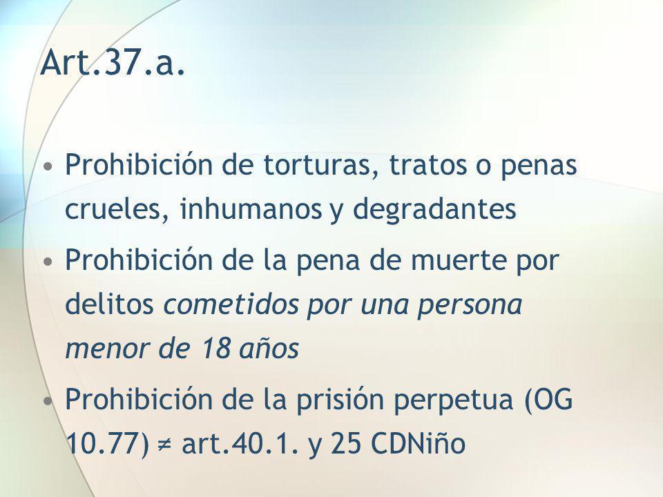Art.37.a. Prohibición de torturas, tratos o penas crueles, inhumanos y degradantes Prohibición de la pena de muerte por delitos cometidos por una pers