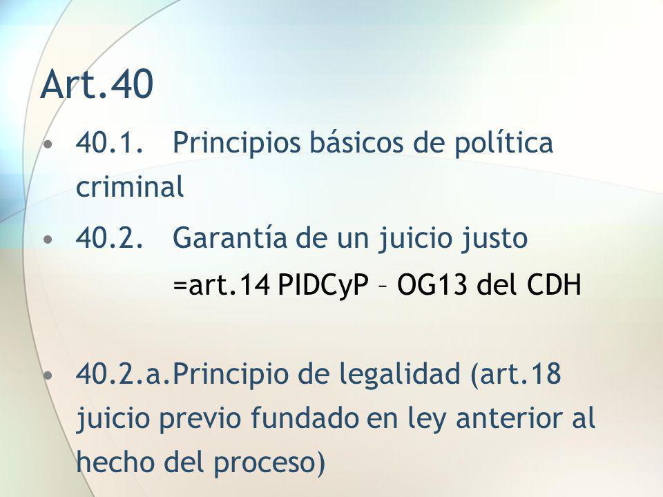 Art.40 40.1.Principios básicos de política criminal 40.2.Garantía de un juicio justo =art.14 PIDCyP – OG13 del CDH 40.2.a.Principio de legalidad (art.