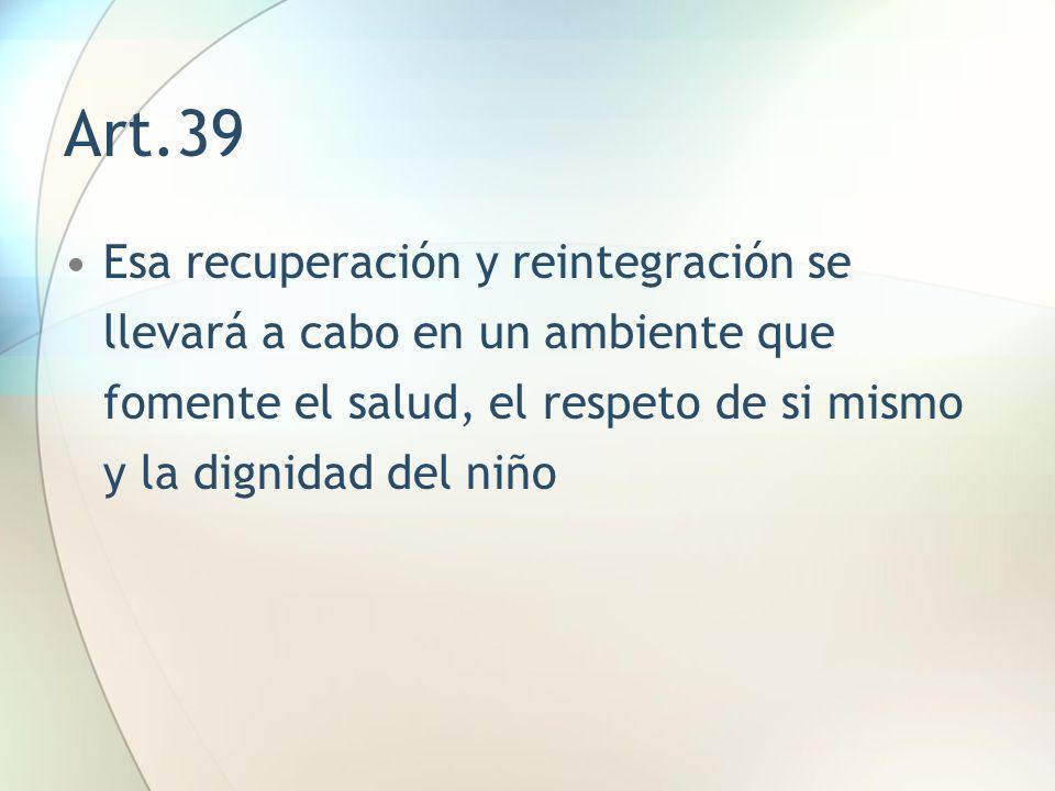 Art.39 Esa recuperación y reintegración se llevará a cabo en un ambiente que fomente el salud, el respeto de si mismo y la dignidad del niño