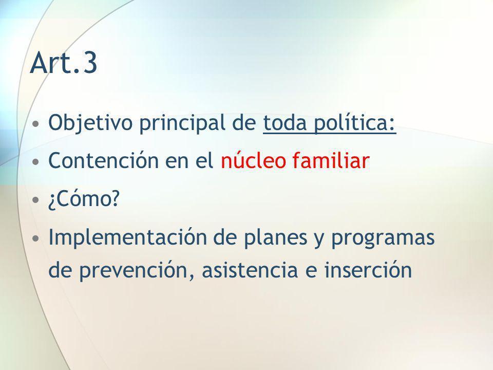 Art.3 Objetivo principal de toda política: Contención en el núcleo familiar ¿Cómo? Implementación de planes y programas de prevención, asistencia e in
