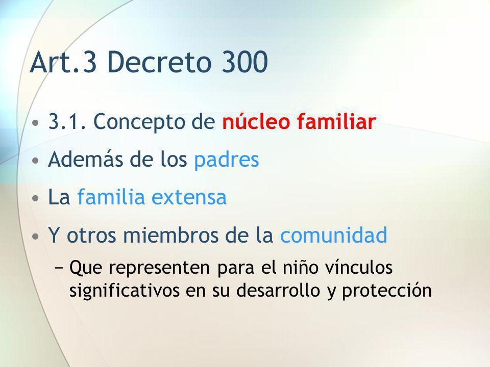 Art.3 Decreto 300 3.1. Concepto de núcleo familiar Además de los padres La familia extensa Y otros miembros de la comunidad Que representen para el ni