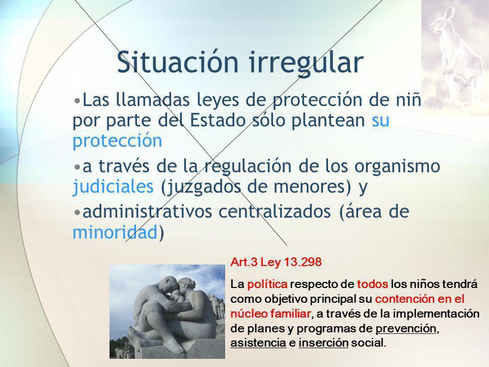 Situación irregular Las llamadas leyes de protección de niños por parte del Estado sólo plantean su protección a través de la regulación de los organi