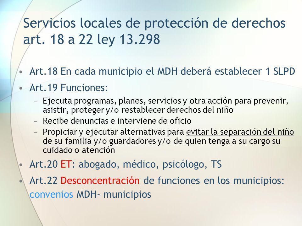 Servicios locales de protección de derechos art. 18 a 22 ley 13.298 Art.18 En cada municipio el MDH deberá establecer 1 SLPD Art.19 Funciones: Ejecuta