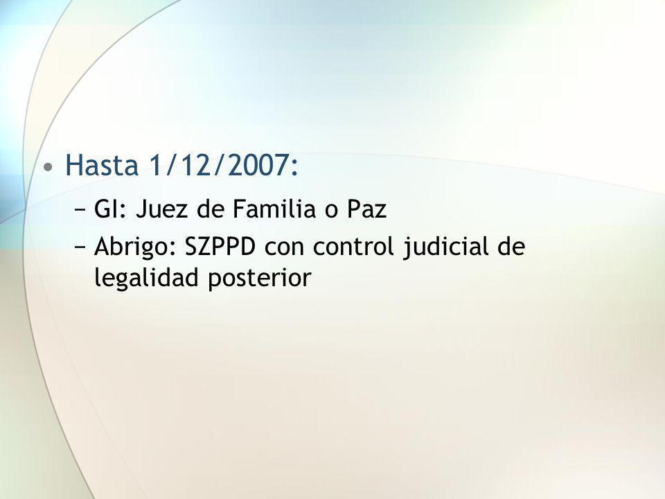 Hasta 1/12/2007: GI: Juez de Familia o Paz Abrigo: SZPPD con control judicial de legalidad posterior