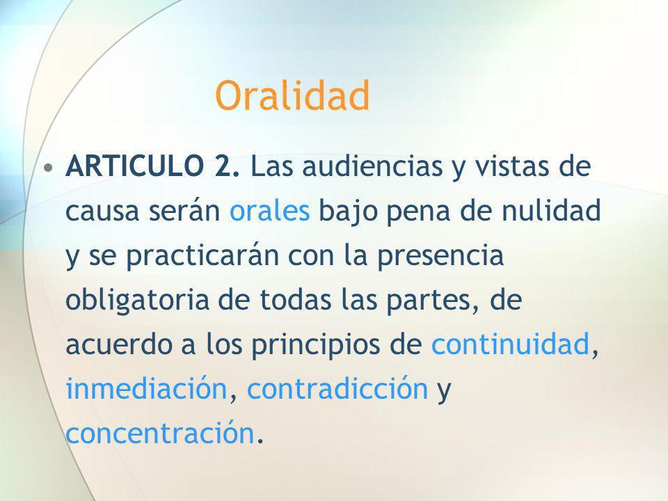 Oralidad ARTICULO 2. Las audiencias y vistas de causa serán orales bajo pena de nulidad y se practicarán con la presencia obligatoria de todas las par