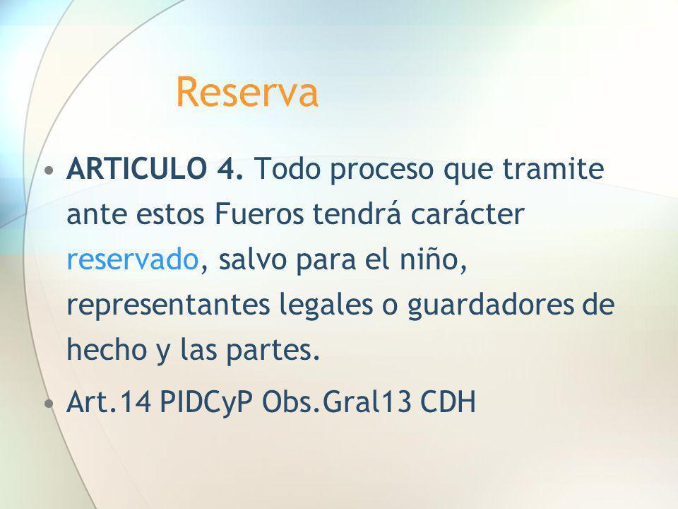 Reserva ARTICULO 4. Todo proceso que tramite ante estos Fueros tendrá carácter reservado, salvo para el niño, representantes legales o guardadores de