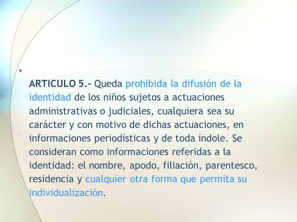 ARTICULO 5.- Queda prohibida la difusión de la identidad de los niños sujetos a actuaciones administrativas o judiciales, cualquiera sea su carácter y