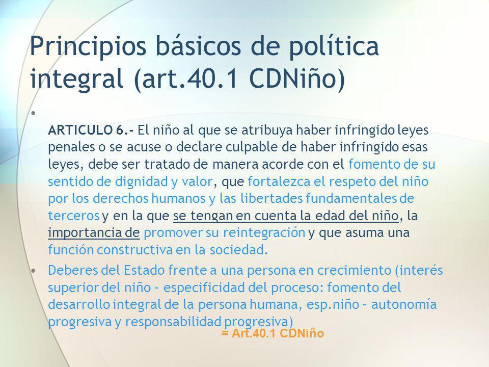 Principios básicos de política integral (art.40.1 CDNiño) ARTICULO 6.- El niño al que se atribuya haber infringido leyes penales o se acuse o declare