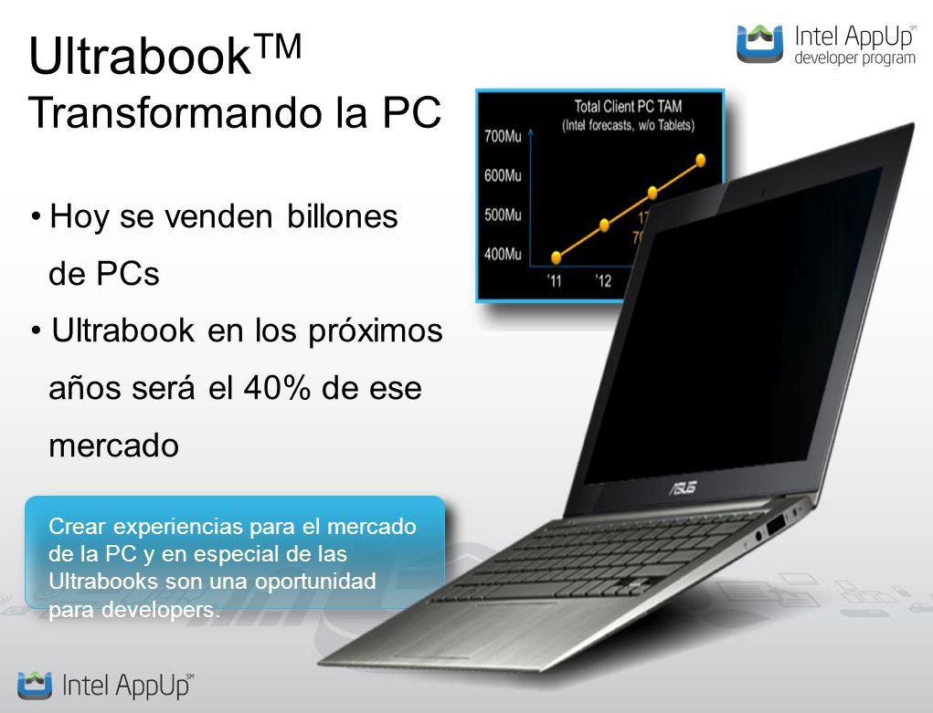 Ultrabook TM Transformando la PC Hoy se venden billones de PCs Ultrabook en los próximos años será el 40% de ese mercado Crear experiencias para el mercado de la PC y en especial de las Ultrabooks son una oportunidad para developers.