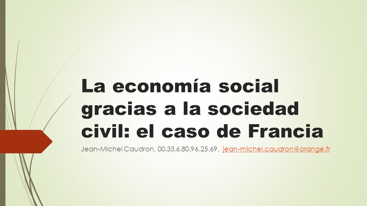 La economía social gracias a la sociedad civil: el caso de Francia Jean-Michel Caudron, 00.33.6.80.96.25.69, jean-michel.caudron@orange.frjean-michel.