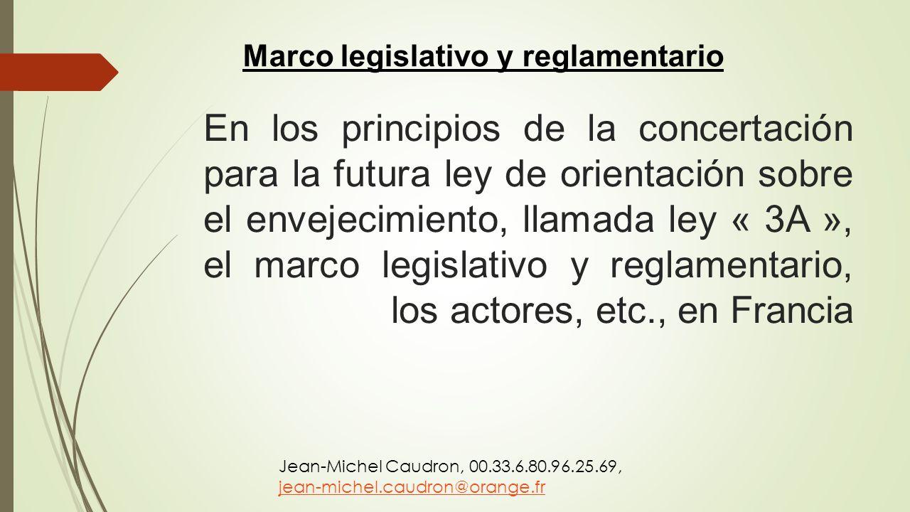 En los principios de la concertación para la futura ley de orientación sobre el envejecimiento, llamada ley « 3A », el marco legislativo y reglamentar