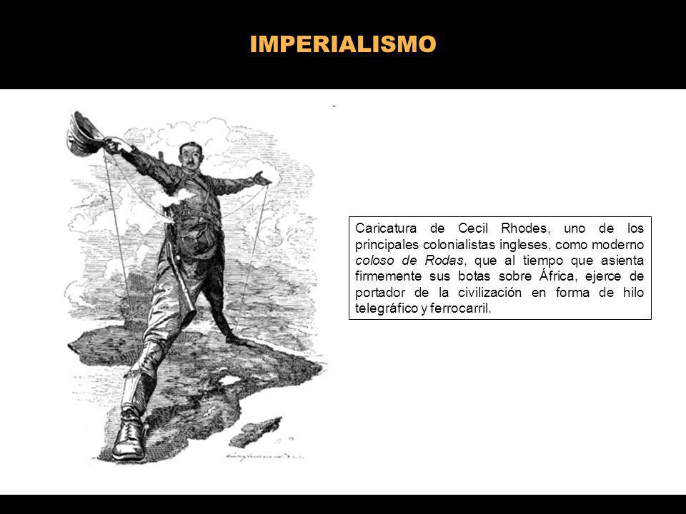 IMPERIALISMO Caricatura de Cecil Rhodes, uno de los principales colonialistas ingleses, como moderno coloso de Rodas, que al tiempo que asienta firmem