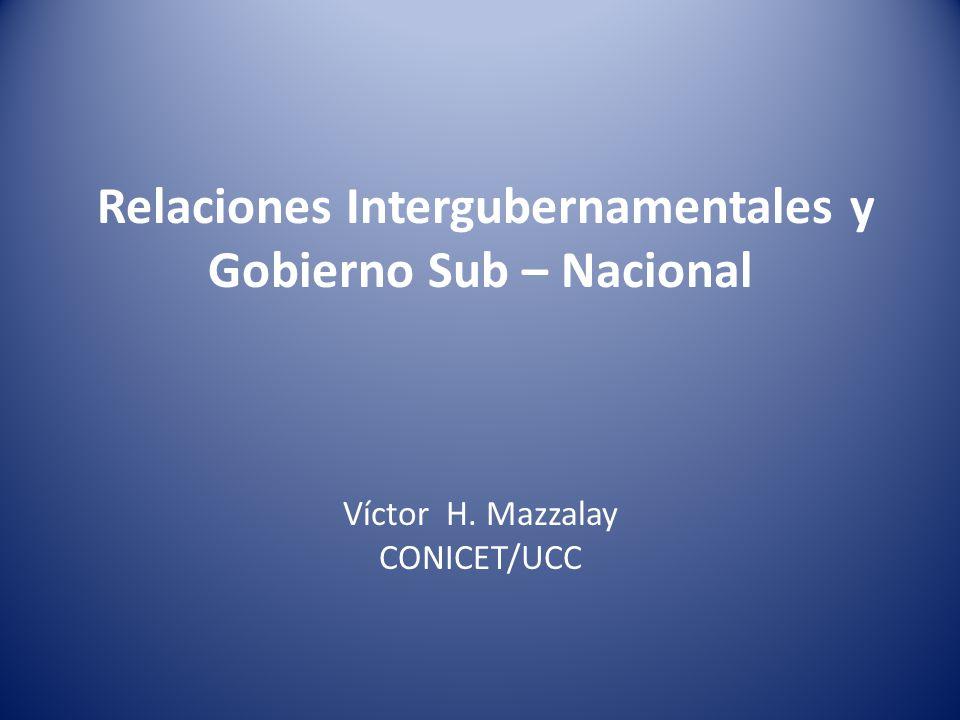 Relaciones Intergubernamentales y Gobierno Sub – Nacional Víctor H. Mazzalay CONICET/UCC