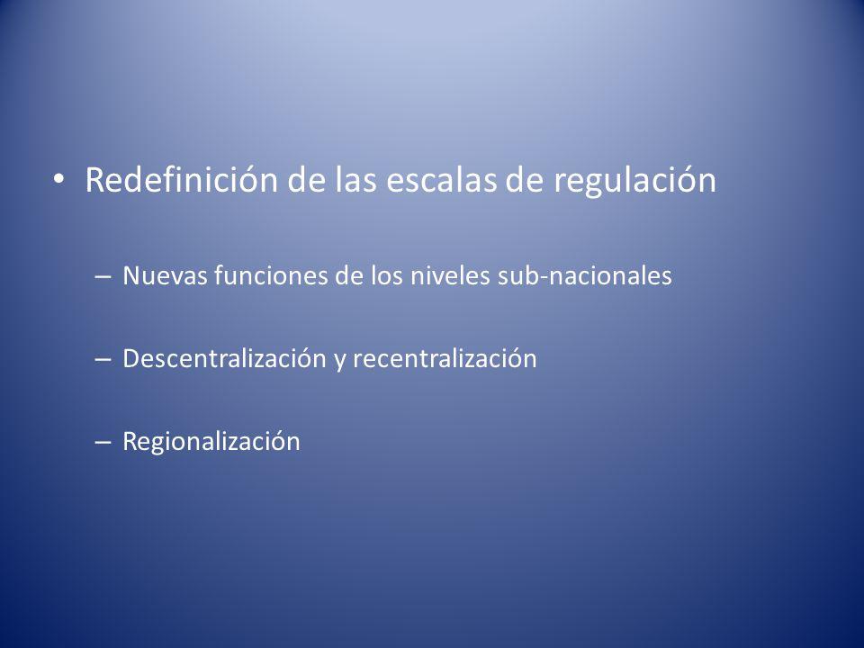 Redefinición de las escalas de regulación – Nuevas funciones de los niveles sub-nacionales – Descentralización y recentralización – Regionalización