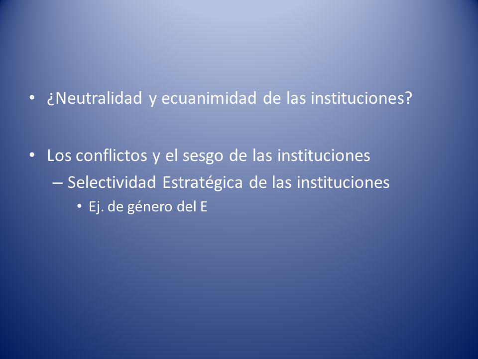 ¿Neutralidad y ecuanimidad de las instituciones? Los conflictos y el sesgo de las instituciones – Selectividad Estratégica de las instituciones Ej. de