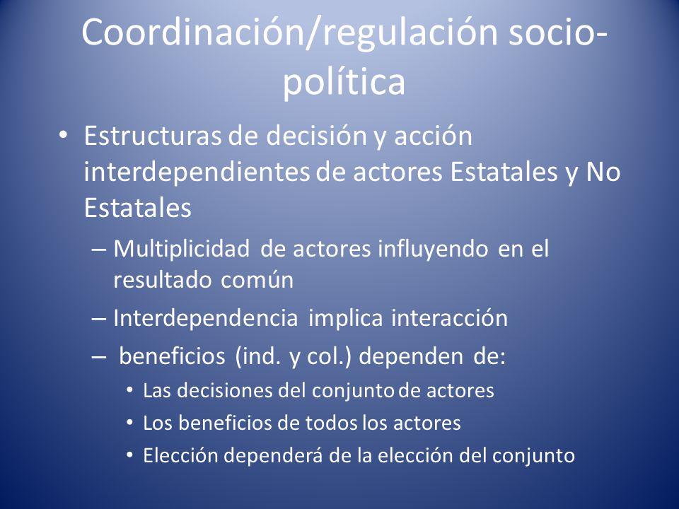 Coordinación/regulación socio- política Estructuras de decisión y acción interdependientes de actores Estatales y No Estatales – Multiplicidad de acto