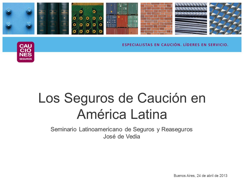 Los Seguros de Caución en América Latina Seminario Latinoamericano de Seguros y Reaseguros José de Vedia Buenos Aires, 24 de abril de 2013