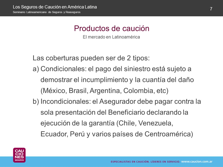 Productos de caución El mercado en Latinoamérica 7 Las coberturas pueden ser de 2 tipos: a)Condicionales: el pago del siniestro está sujeto a demostra