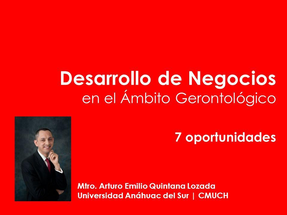 Desarrollo de Negocios en el Ámbito Gerontológico 7 oportunidades Mtro. Arturo Emilio Quintana Lozada Universidad Anáhuac del Sur | CMUCH