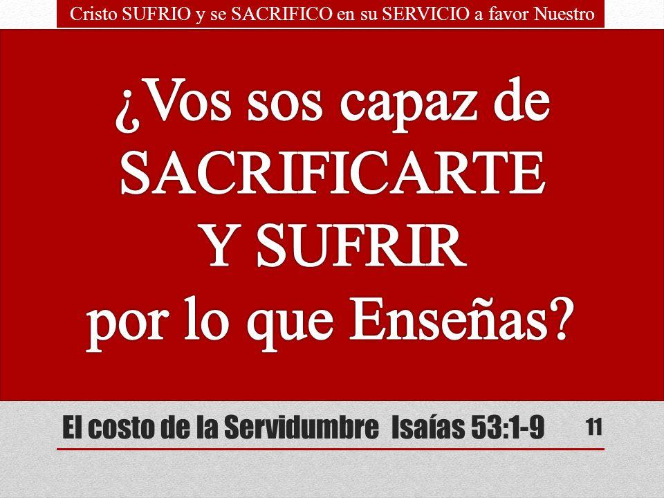 El costo de la Servidumbre Isaías 53:1-9 SACRIFICIOS Llevó Él nuestras enfermedades. Sufrió nuestros dolores Él herido fue por nuestras rebeliones. Mo