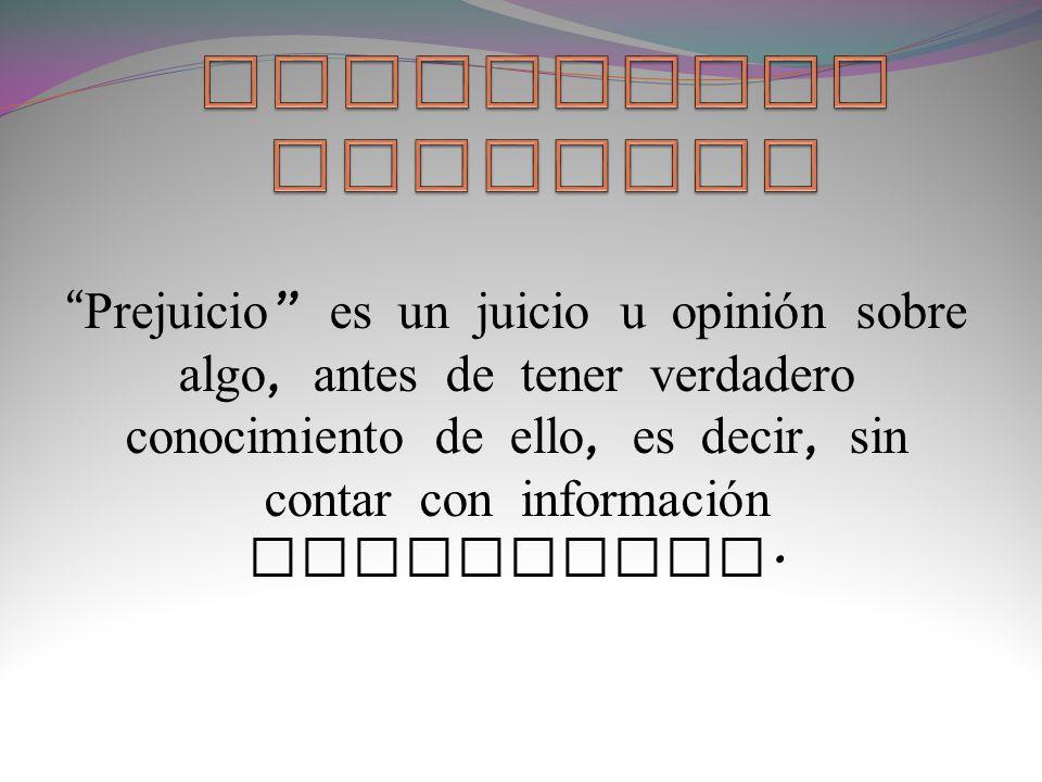 Prejuicio es un juicio u opinión sobre algo, antes de tener verdadero conocimiento de ello, es decir, sin contar con información suficiente.