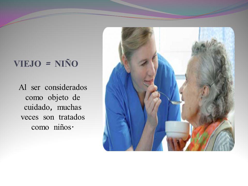 VIEJO = NI Ñ O Al ser considerados como objeto de cuidado, muchas veces son tratados como niños.