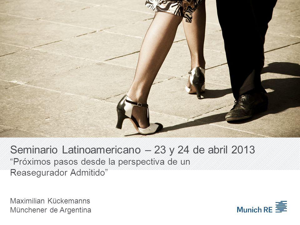Seminario Latinoamericano – 23 y 24 de abril 2013 Próximos pasos desde la perspectiva de un Reasegurador Admitido Maximilian Kückemanns Münchener de Argentina
