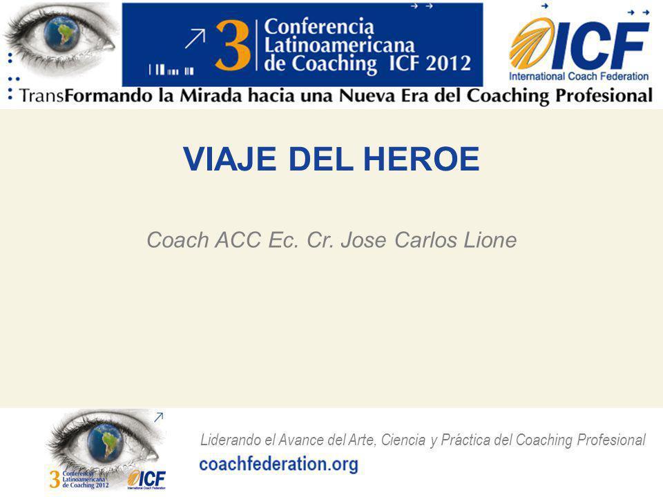 Liderando el Avance del Arte, Ciencia y Práctica del Coaching Profesional VIAJE DEL HEROE Y COACHING Ambos se centran en lograr la efectividad en los procesos de cambio como medio en para maximización del potencial