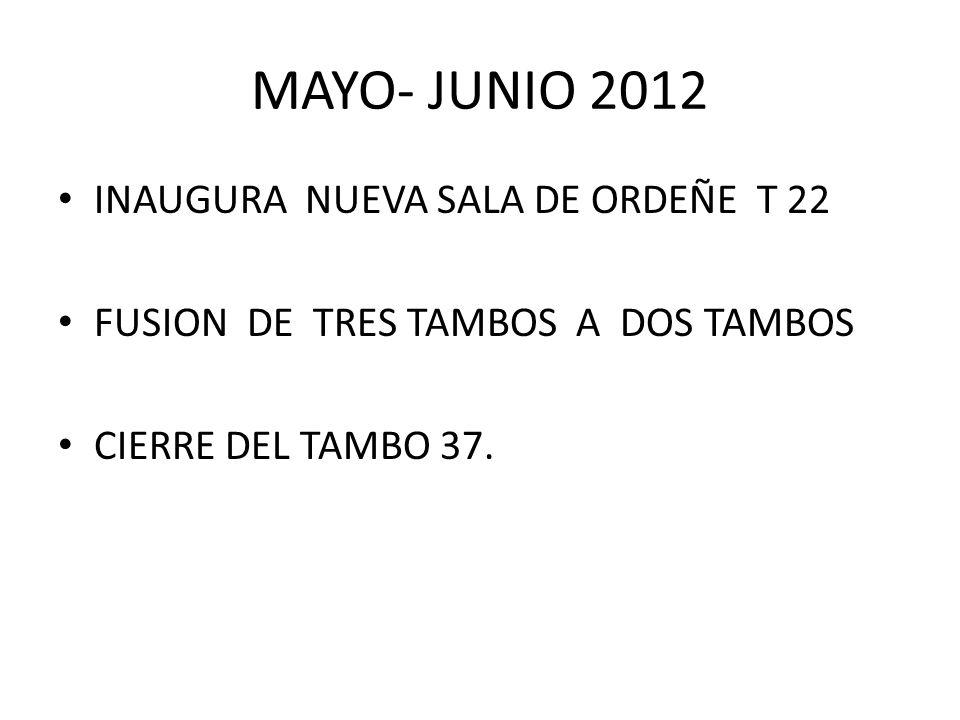 MAYO- JUNIO 2012 INAUGURA NUEVA SALA DE ORDEÑE T 22 FUSION DE TRES TAMBOS A DOS TAMBOS CIERRE DEL TAMBO 37.