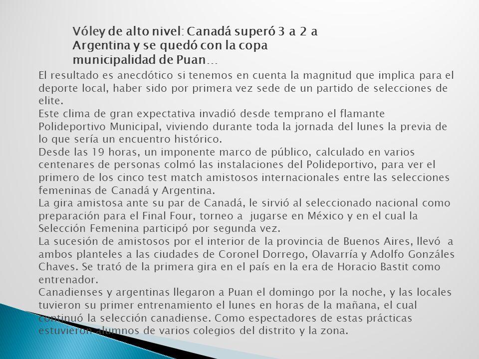 Vóley de alto nivel: Canadá superó 3 a 2 a Argentina y se quedó con la copa municipalidad de Puan… El resultado es anecdótico si tenemos en cuenta la magnitud que implica para el deporte local, haber sido por primera vez sede de un partido de selecciones de elite.