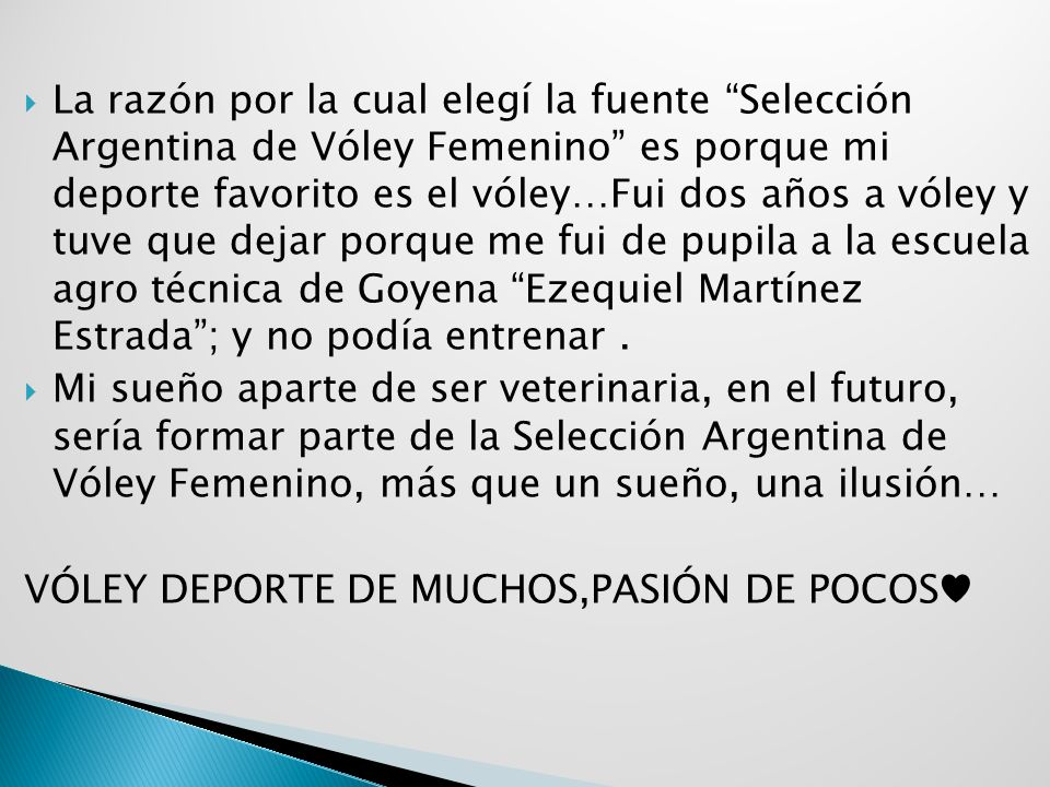 La razón por la cual elegí la fuente Selección Argentina de Vóley Femenino es porque mi deporte favorito es el vóley…Fui dos años a vóley y tuve que dejar porque me fui de pupila a la escuela agro técnica de Goyena Ezequiel Martínez Estrada; y no podía entrenar.
