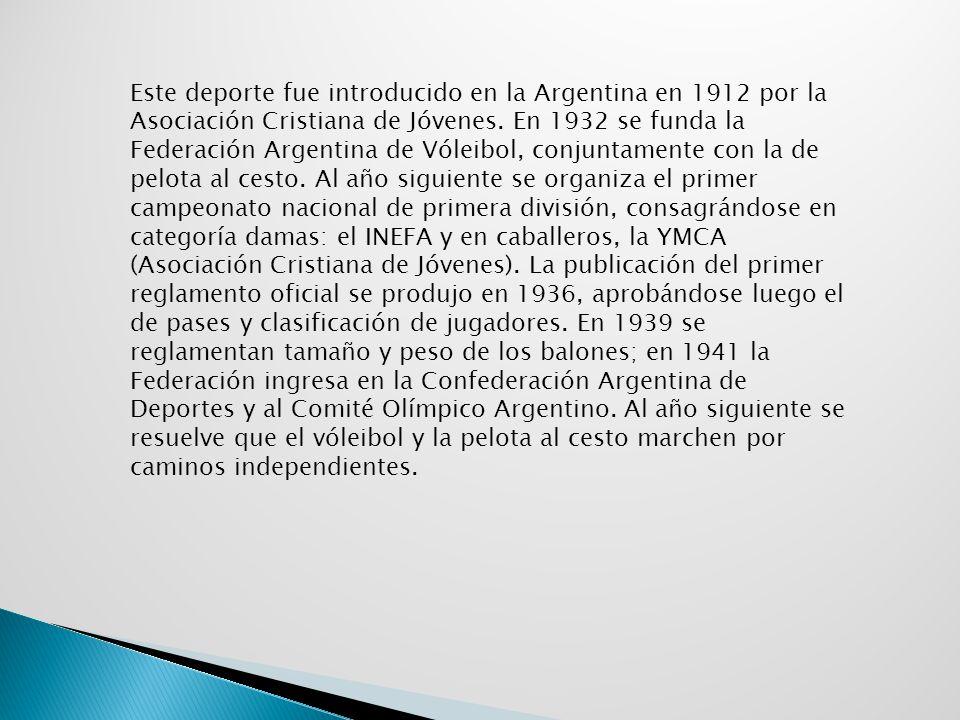 Este deporte fue introducido en la Argentina en 1912 por la Asociación Cristiana de Jóvenes. En 1932 se funda la Federación Argentina de Vóleibol, con