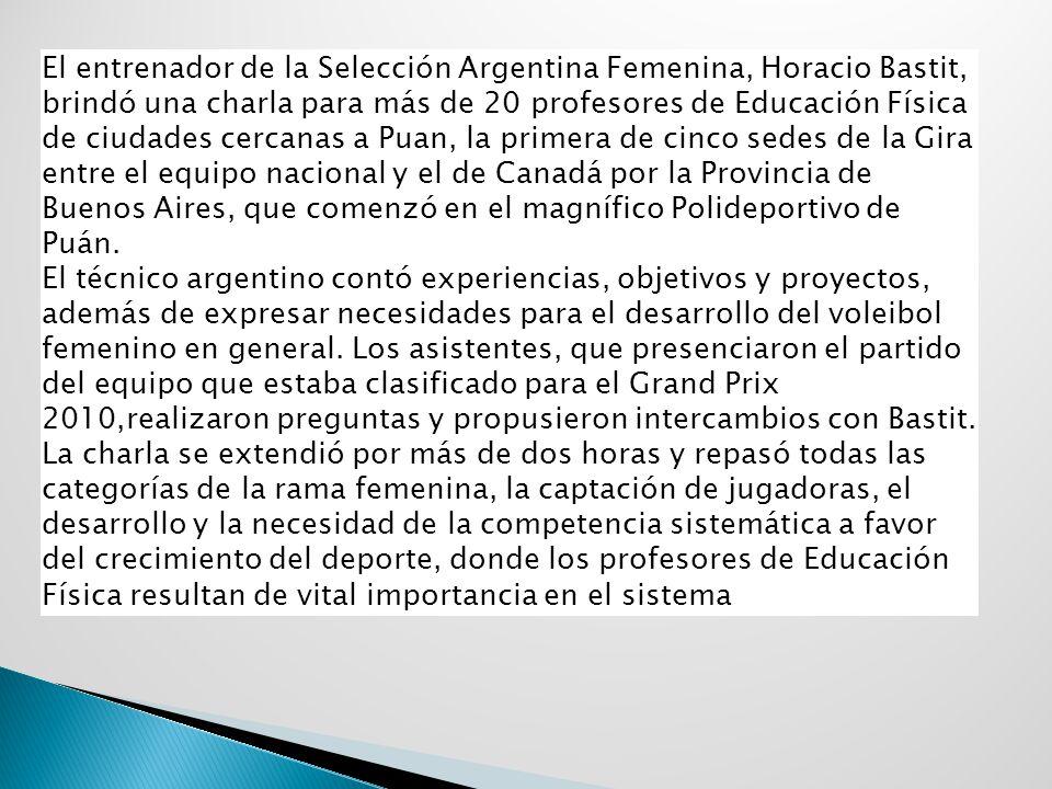 El entrenador de la Selección Argentina Femenina, Horacio Bastit, brindó una charla para más de 20 profesores de Educación Física de ciudades cercanas a Puan, la primera de cinco sedes de la Gira entre el equipo nacional y el de Canadá por la Provincia de Buenos Aires, que comenzó en el magnífico Polideportivo de Puán.