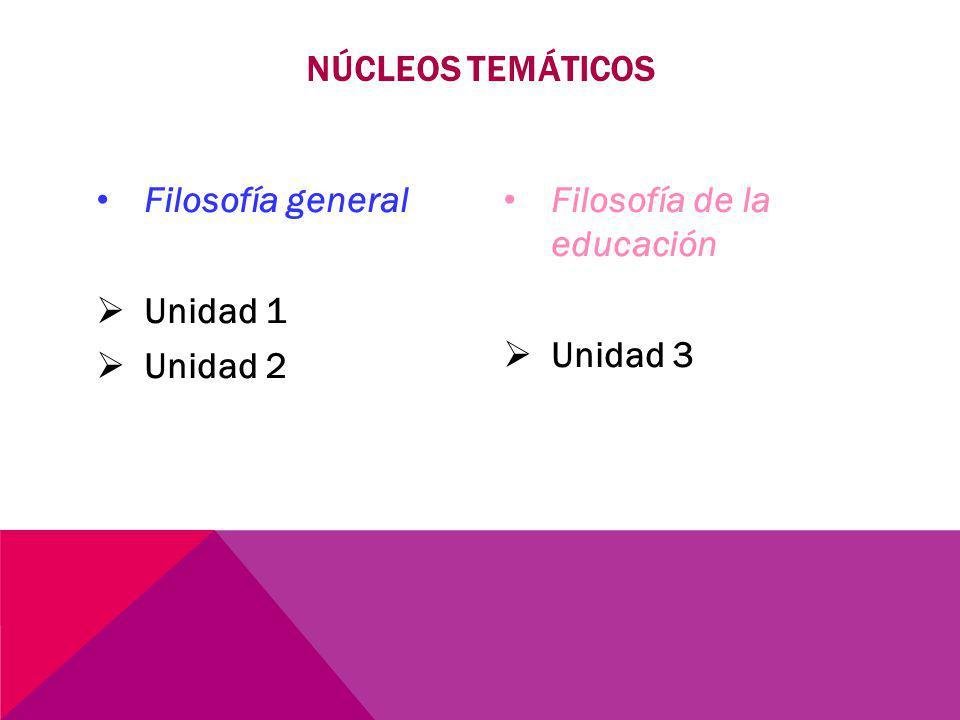 Filosofía general Unidad 1 Unidad 2 Filosofía de la educación Unidad 3 NÚCLEOS TEMÁTICOS