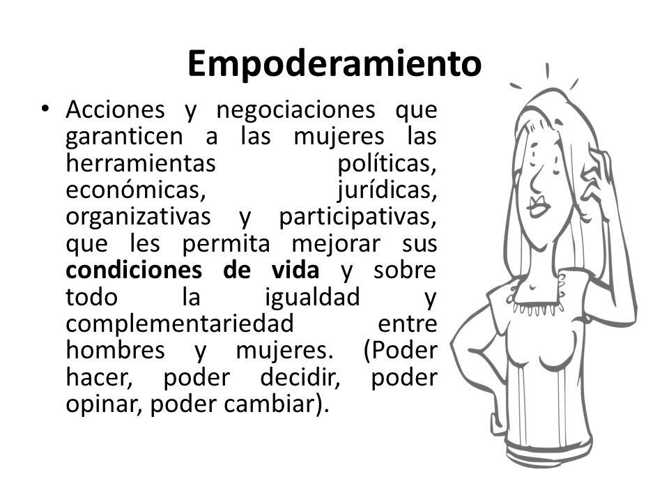 Empoderamiento Acciones y negociaciones que garanticen a las mujeres las herramientas políticas, económicas, jurídicas, organizativas y participativas, que les permita mejorar sus condiciones de vida y sobre todo la igualdad y complementariedad entre hombres y mujeres.