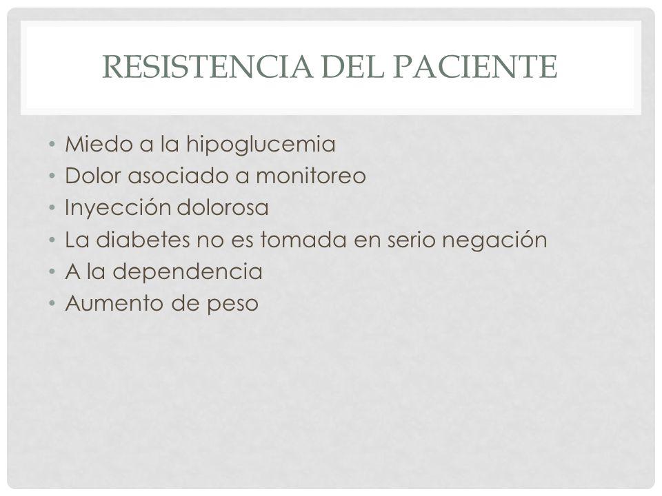 RESISTENCIA DEL PACIENTE Miedo a la hipoglucemia Dolor asociado a monitoreo Inyección dolorosa La diabetes no es tomada en serio negación A la dependencia Aumento de peso