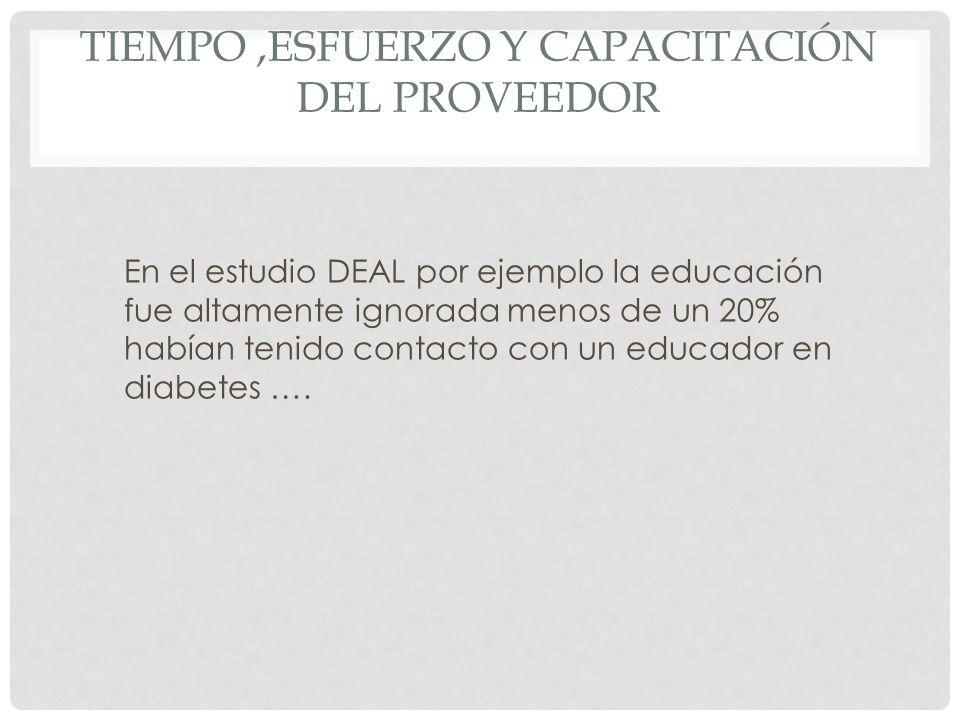 TIEMPO,ESFUERZO Y CAPACITACIÓN DEL PROVEEDOR En el estudio DEAL por ejemplo la educación fue altamente ignorada menos de un 20% habían tenido contacto con un educador en diabetes ….
