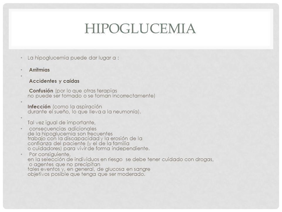 HIPOGLUCEMIA La hipoglucemia puede dar lugar a : Arritmias Accidentes y caídas Confusión (por lo que otras terapias no puede ser tomado o se toman incorrectamente) Infección (como la aspiración durante el sueño, lo que lleva a la neumonía).