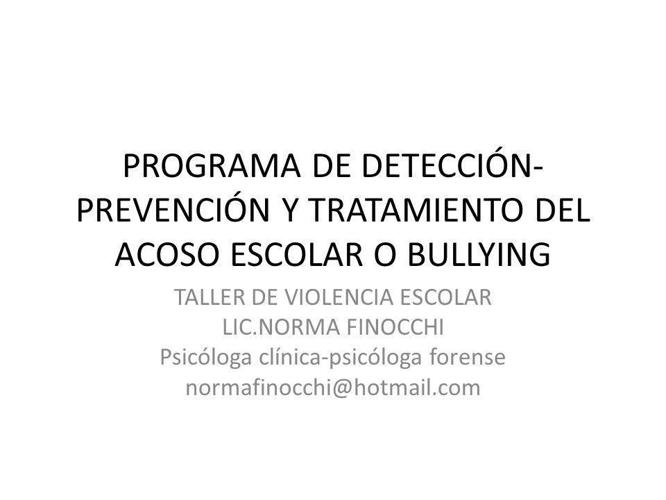 PROGRAMA DE DETECCIÓN- PREVENCIÓN Y TRATAMIENTO DEL ACOSO ESCOLAR O BULLYING TALLER DE VIOLENCIA ESCOLAR LIC.NORMA FINOCCHI Psicóloga clínica-psicólog