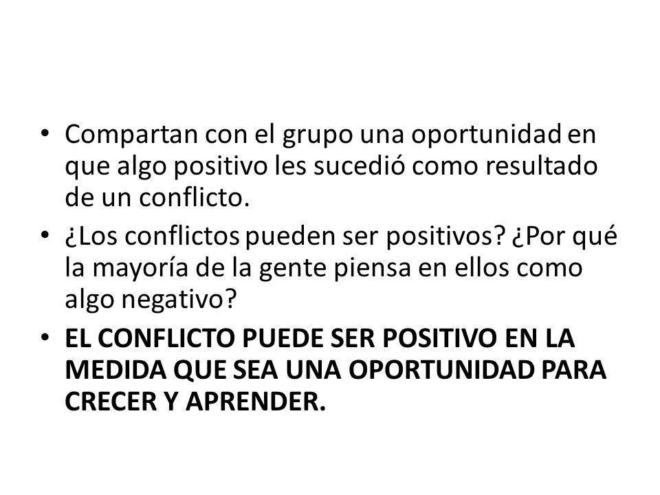 Compartan con el grupo una oportunidad en que algo positivo les sucedió como resultado de un conflicto. ¿Los conflictos pueden ser positivos? ¿Por qué