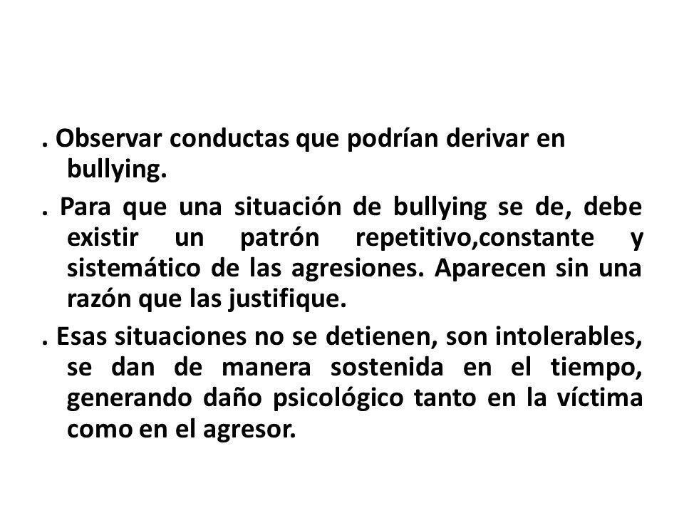 . Observar conductas que podrían derivar en bullying.. Para que una situación de bullying se de, debe existir un patrón repetitivo,constante y sistemá