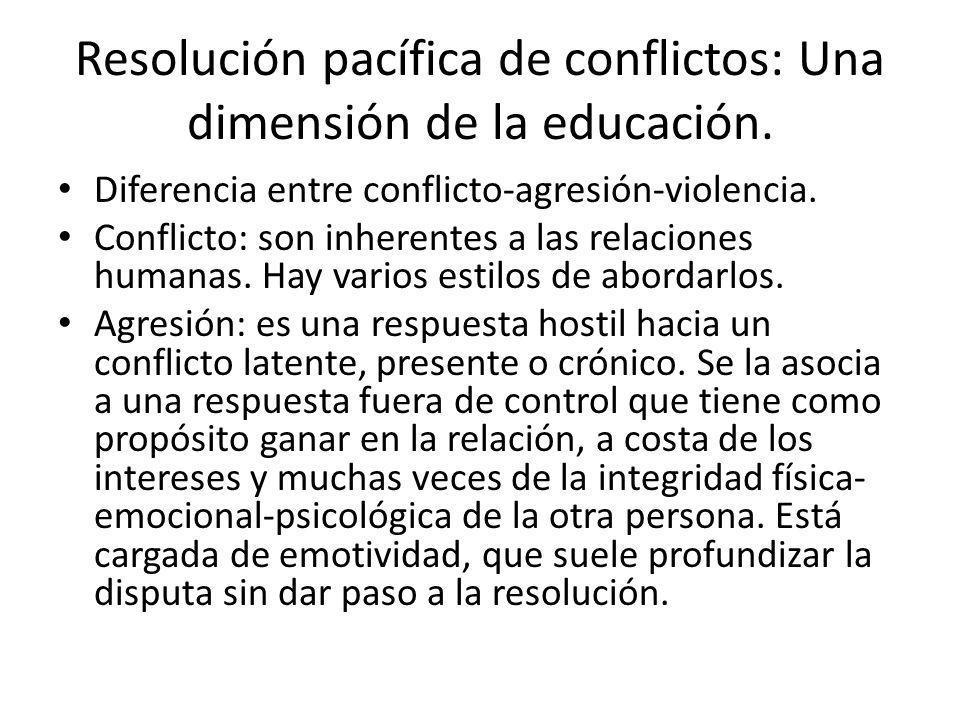 Resolución pacífica de conflictos: Una dimensión de la educación. Diferencia entre conflicto-agresión-violencia. Conflicto: son inherentes a las relac