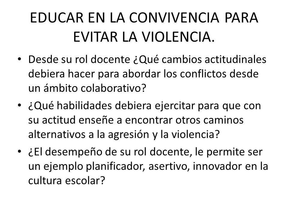 EDUCAR EN LA CONVIVENCIA PARA EVITAR LA VIOLENCIA. Desde su rol docente ¿Qué cambios actitudinales debiera hacer para abordar los conflictos desde un