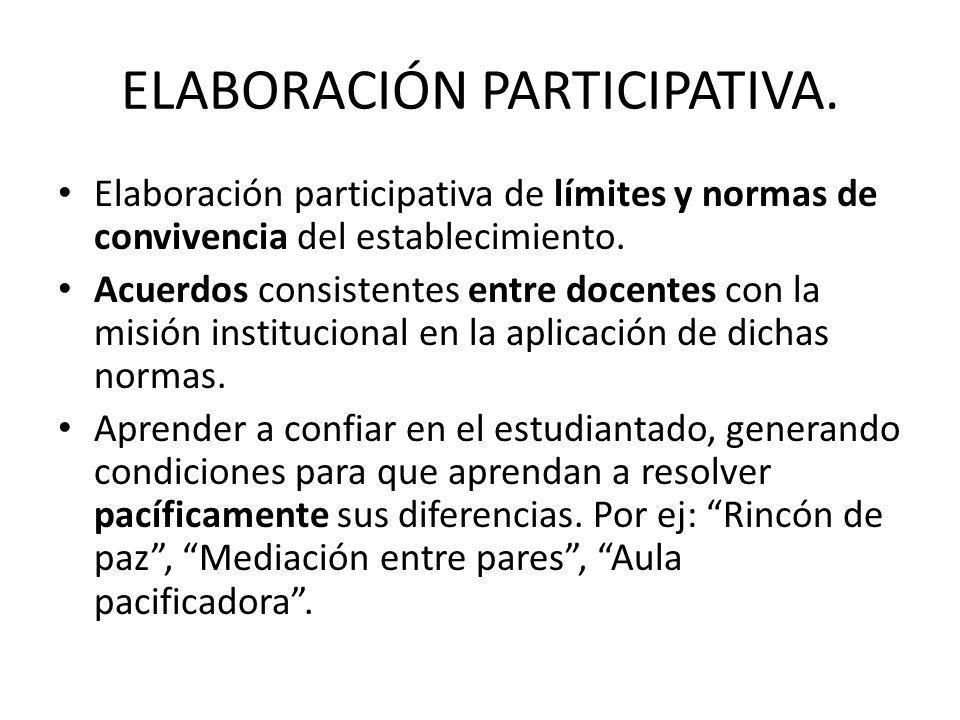 ELABORACIÓN PARTICIPATIVA. Elaboración participativa de límites y normas de convivencia del establecimiento. Acuerdos consistentes entre docentes con